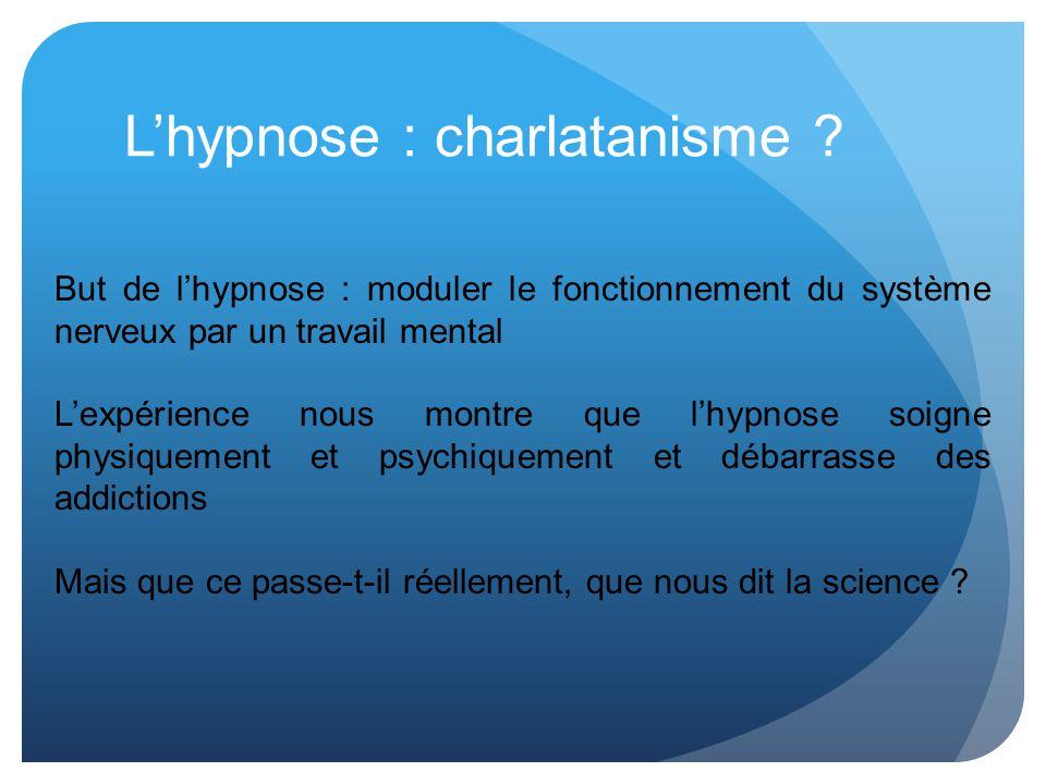 Lhypnose : charlatanisme ? But de lhypnose : moduler le fonctionnement du système nerveux par un travail mental Lexpérience nous montre que lhypnose s