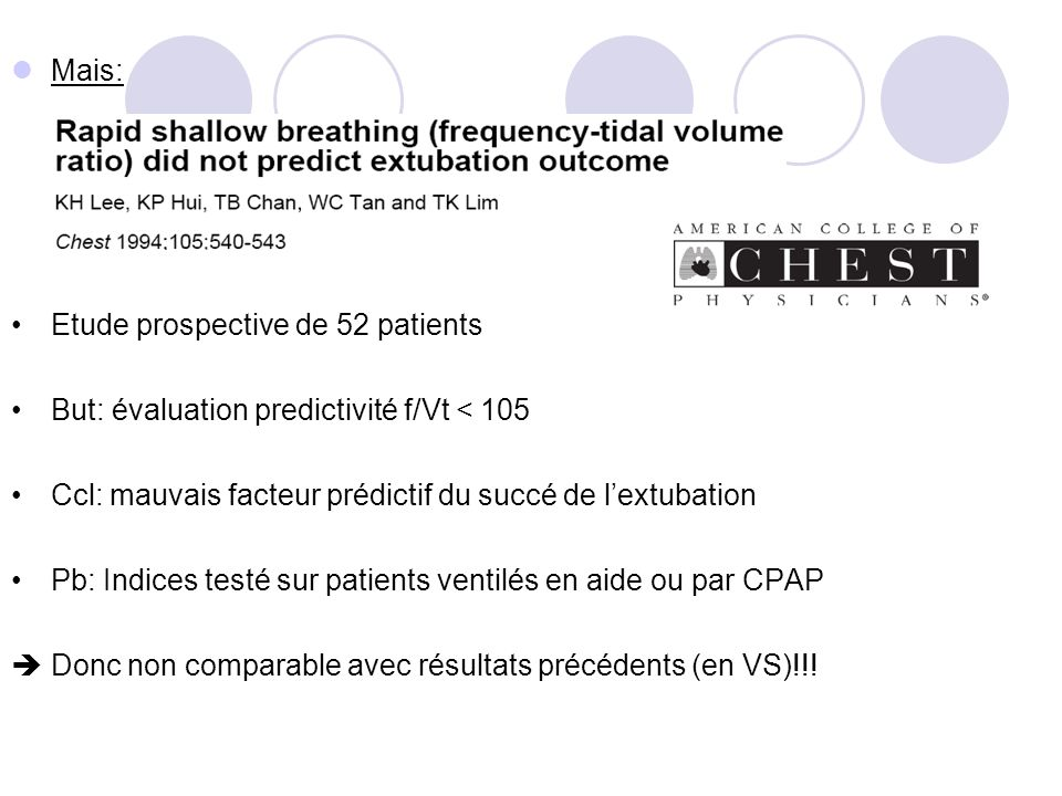 Mais: Etude prospective de 52 patients But: évaluation predictivité f/Vt < 105 Ccl: mauvais facteur prédictif du succé de lextubation Pb: Indices testé sur patients ventilés en aide ou par CPAP Donc non comparable avec résultats précédents (en VS)!!!