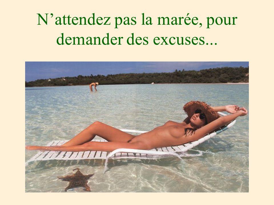 Nattendez pas la marée, pour demander des excuses...