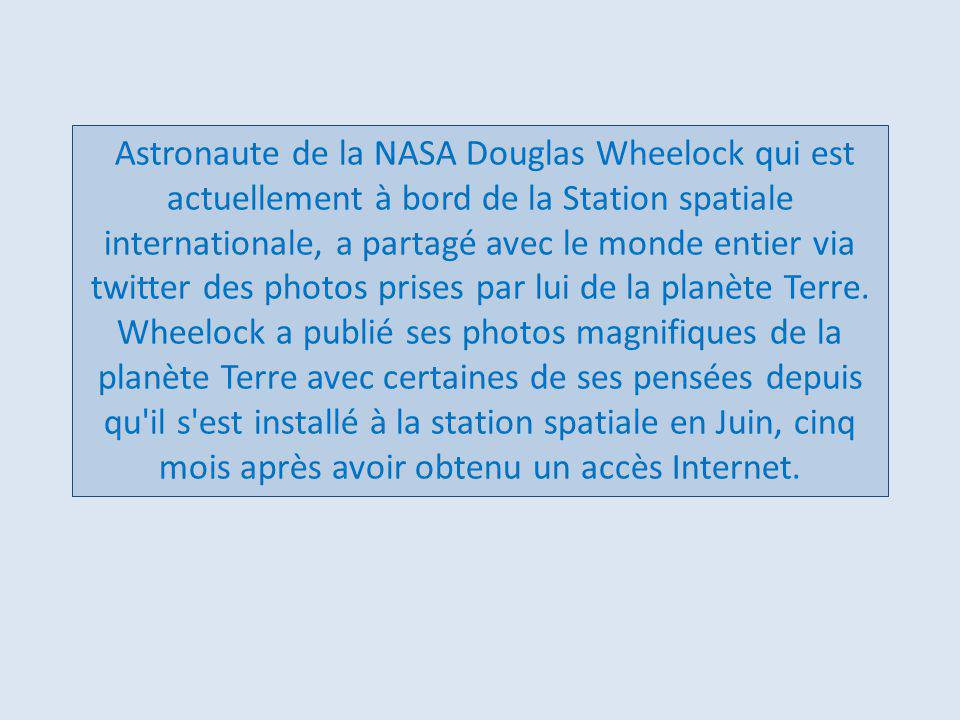 Astronaute de la NASA Douglas Wheelock qui est actuellement à bord de la Station spatiale internationale, a partagé avec le monde entier via twitter des photos prises par lui de la planète Terre.