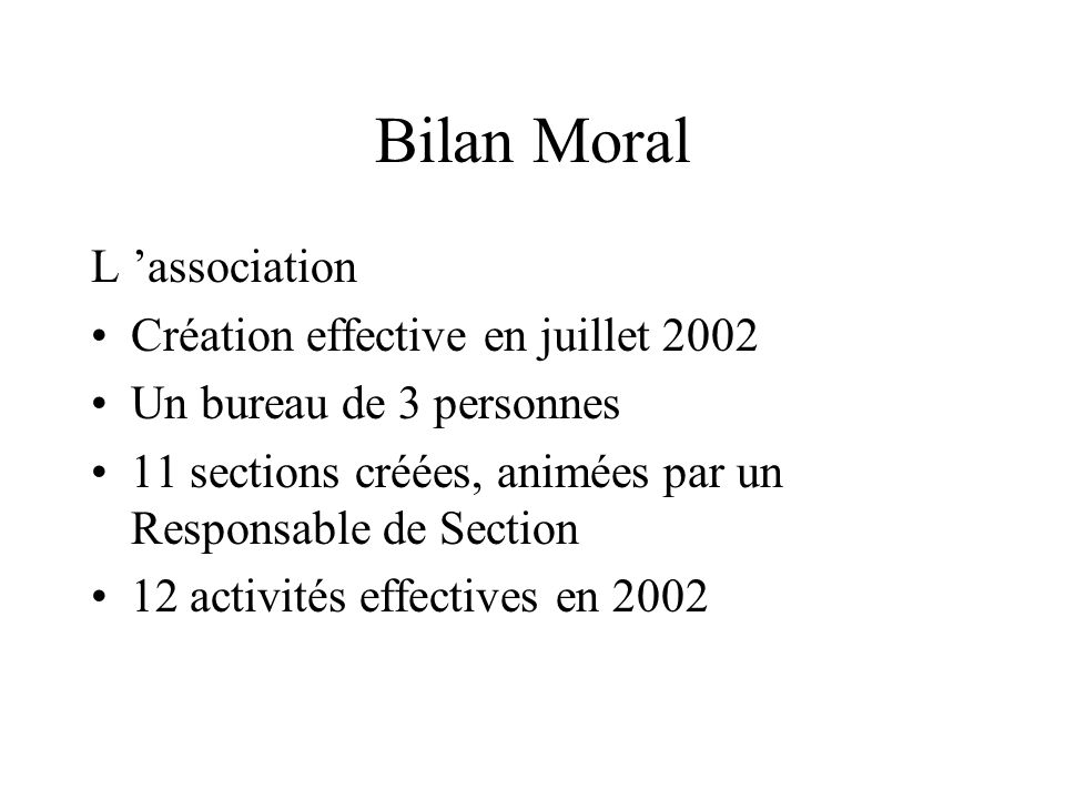 Bilan Moral L association Création effective en juillet 2002 Un bureau de 3 personnes 11 sections créées, animées par un Responsable de Section 12 act