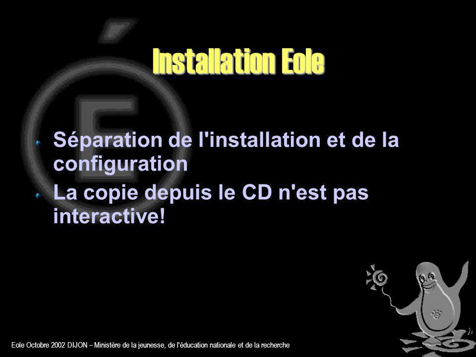 Eole Octobre 2002 DIJON – Ministère de la jeunesse, de l éducation nationale et de la recherche Installation Eole Séparation de l installation et de la configuration La copie depuis le CD n est pas interactive!
