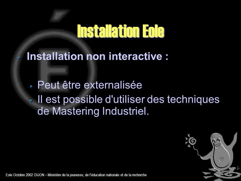 Eole Octobre 2002 DIJON – Ministère de la jeunesse, de l éducation nationale et de la recherche Installation Eole Installation non interactive : Peut être externalisée Il est possible d utiliser des techniques de Mastering Industriel.