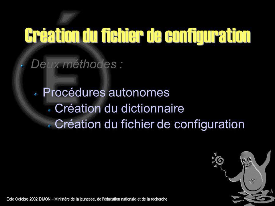 Eole Octobre 2002 DIJON – Ministère de la jeunesse, de l éducation nationale et de la recherche Création du fichier de configuration Deux méthodes : Procédures autonomes Création du dictionnaire Création du fichier de configuration