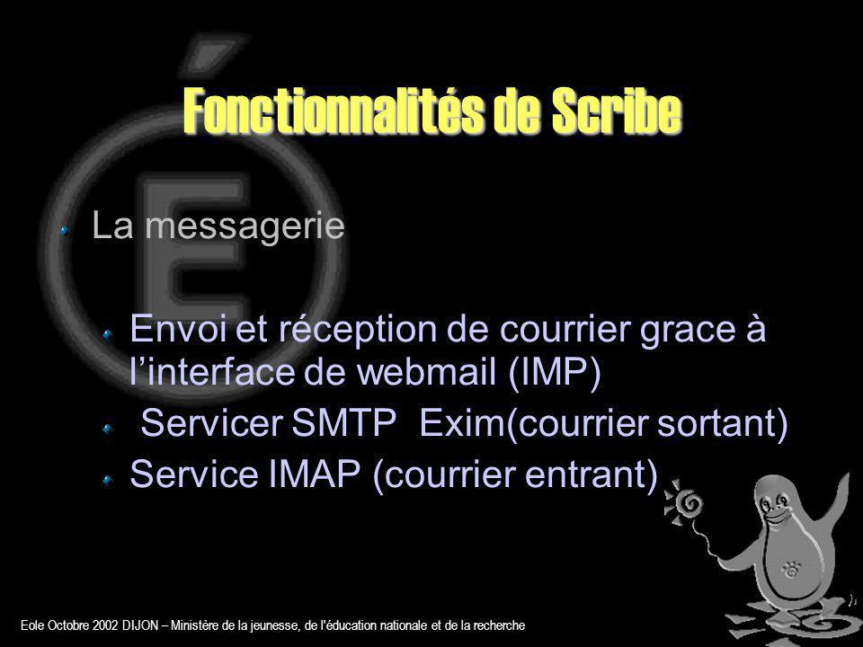 Eole Octobre 2002 DIJON – Ministère de la jeunesse, de l éducation nationale et de la recherche Fonctionnalités de Scribe La messagerie Envoi et réception de courrier grace à linterface de webmail (IMP) Servicer SMTP Exim(courrier sortant) Service IMAP (courrier entrant)