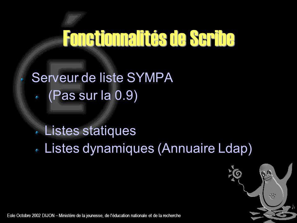 Eole Octobre 2002 DIJON – Ministère de la jeunesse, de l éducation nationale et de la recherche Fonctionnalités de Scribe Serveur de liste SYMPA (Pas sur la 0.9) Listes statiques Listes dynamiques (Annuaire Ldap)