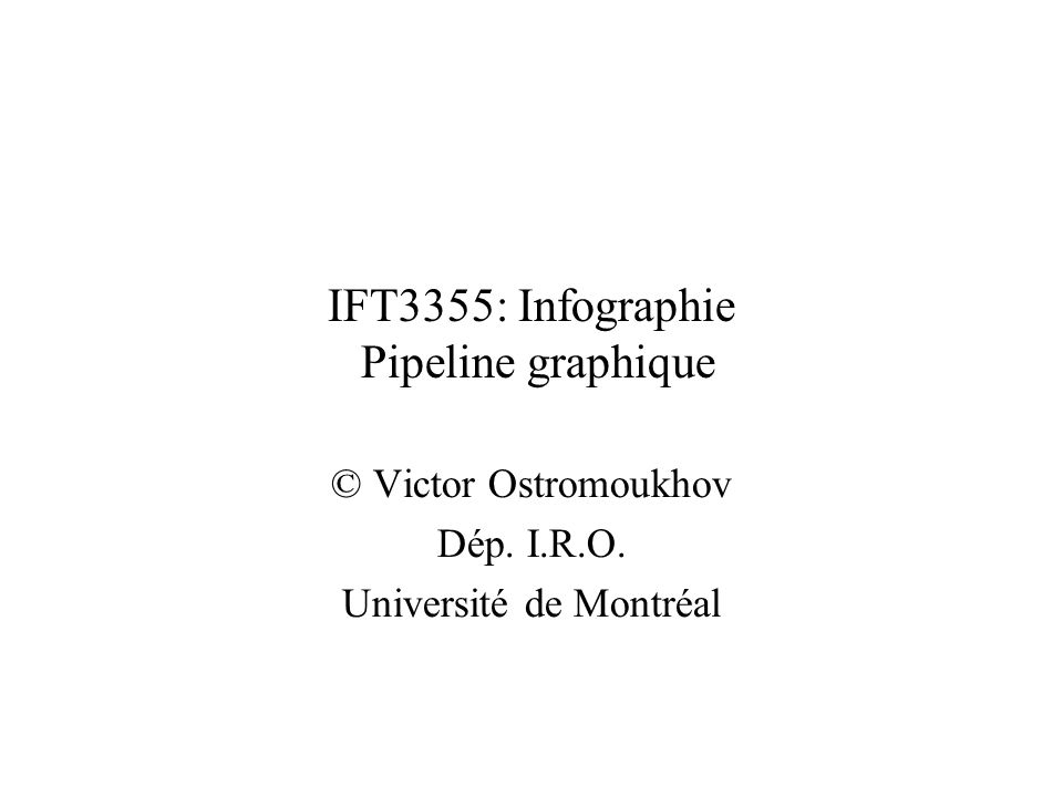 IFT3355: Infographie Pipeline graphique © Victor Ostromoukhov Dép. I.R.O. Université de Montréal