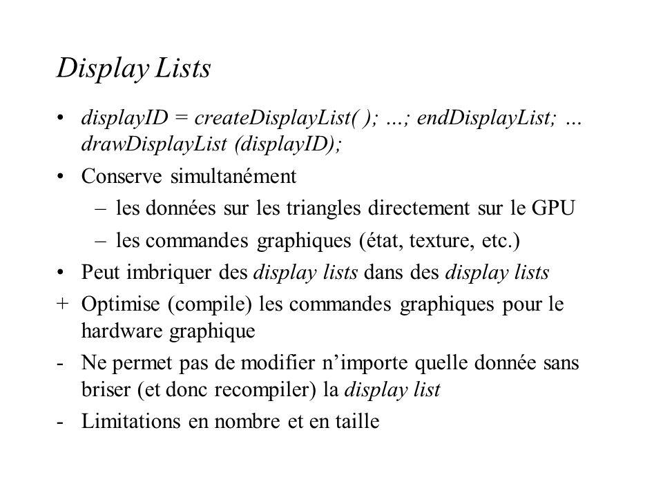 Display Lists displayID = createDisplayList( ); …; endDisplayList; … drawDisplayList (displayID); Conserve simultanément –les données sur les triangle