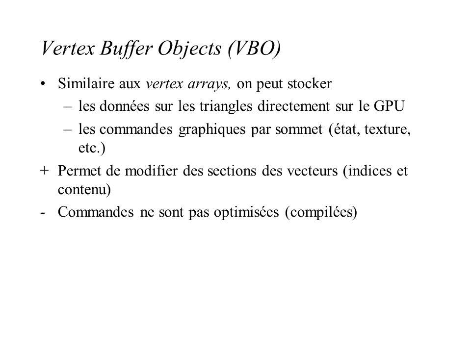 Vertex Buffer Objects (VBO) Similaire aux vertex arrays, on peut stocker –les données sur les triangles directement sur le GPU –les commandes graphiqu
