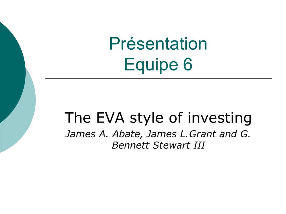 Présentation Equipe 6 The EVA style of investing James A.