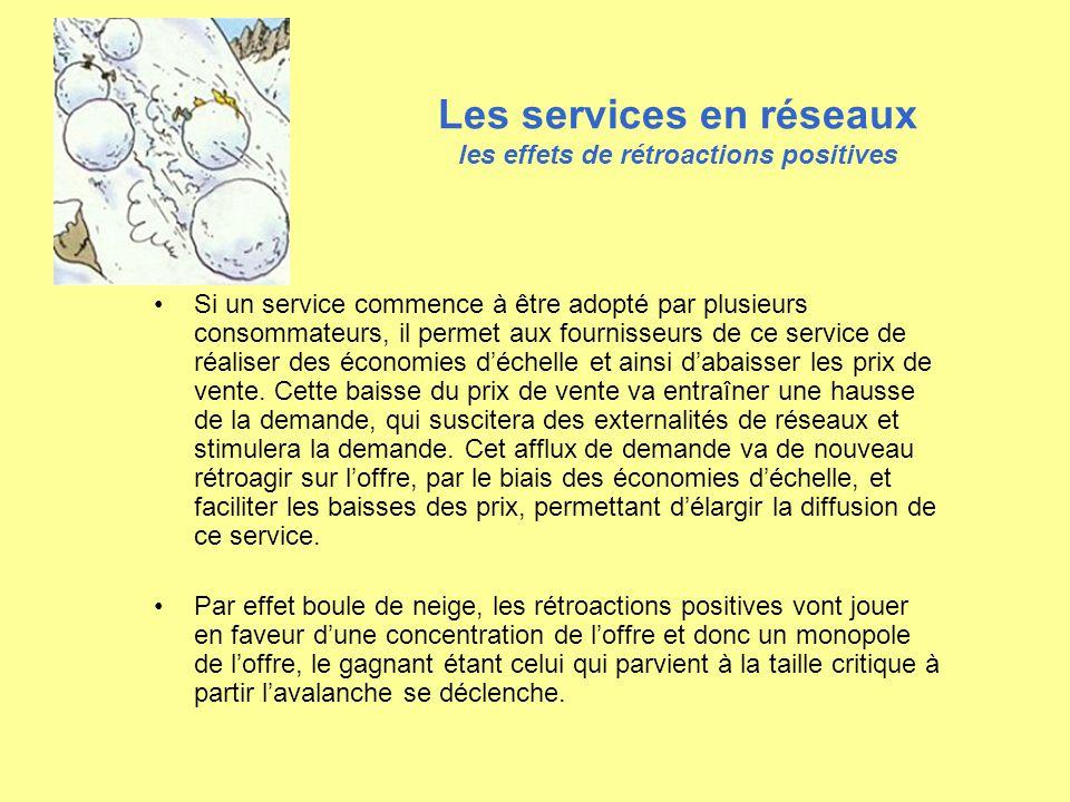 Les services en réseaux les effets de rétroactions positives Si un service commence à être adopté par plusieurs consommateurs, il permet aux fournisse
