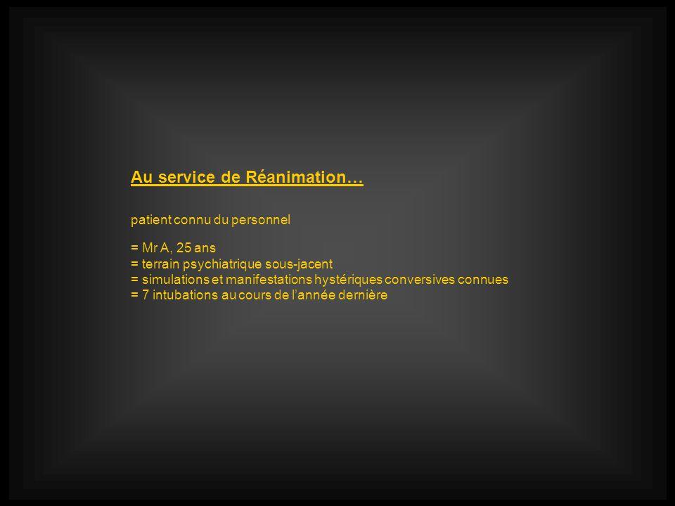 Au service de Réanimation… patient connu du personnel = Mr A, 25 ans = terrain psychiatrique sous-jacent = simulations et manifestations hystériques conversives connues = 7 intubations au cours de lannée dernière