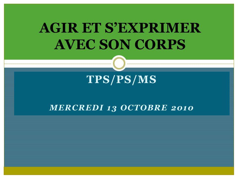 TPS/PS/MS MERCREDI 13 OCTOBRE 2010 AGIR ET SEXPRIMER AVEC SON CORPS