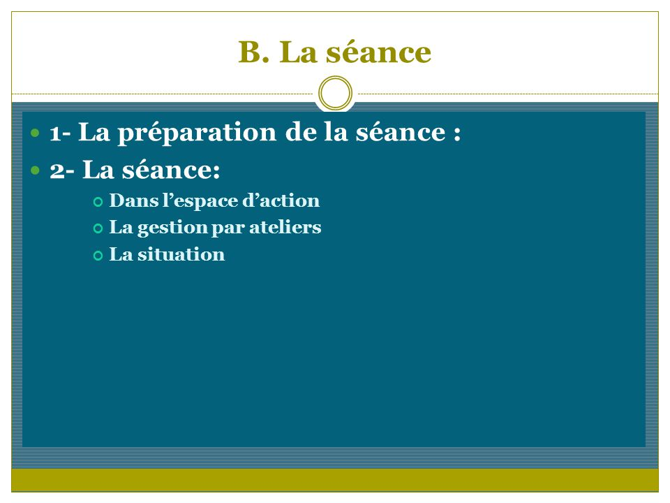 B. La séance 1- La préparation de la séance : 2- La séance: Dans lespace daction La gestion par ateliers La situation