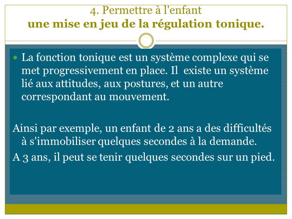4. Permettre à l'enfant une mise en jeu de la régulation tonique. La fonction tonique est un système complexe qui se met progressivement en place. Il
