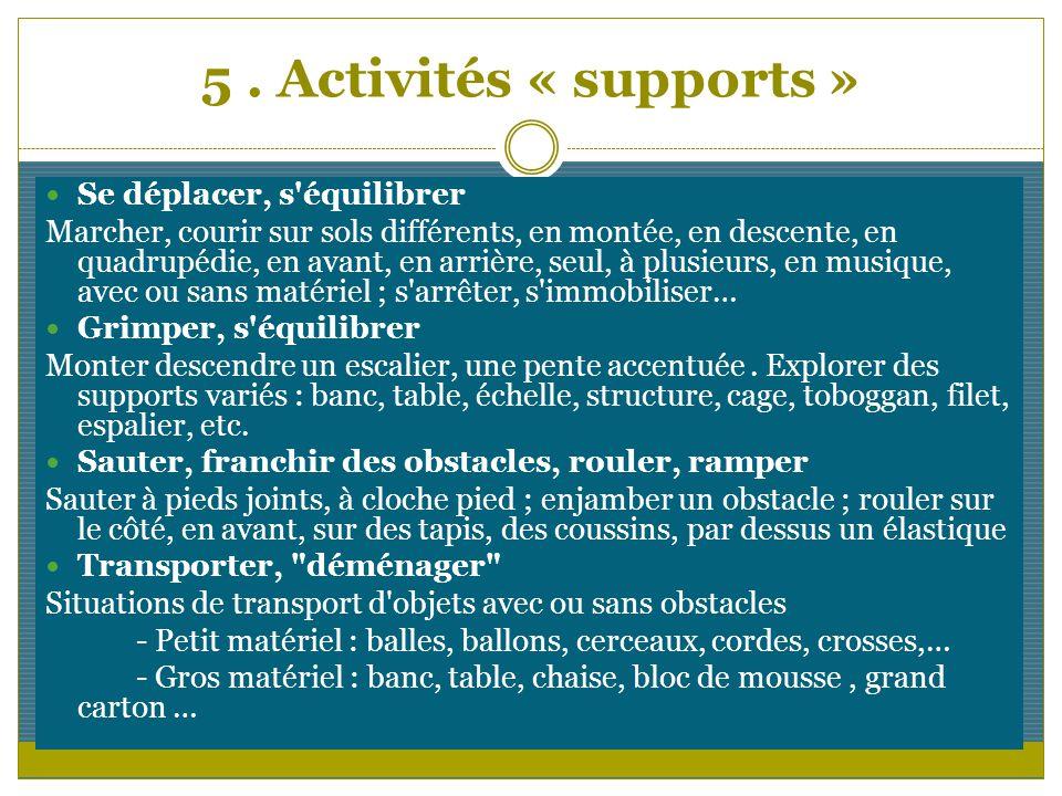 5. Activités « supports » Se déplacer, s'équilibrer Marcher, courir sur sols différents, en montée, en descente, en quadrupédie, en avant, en arrière,
