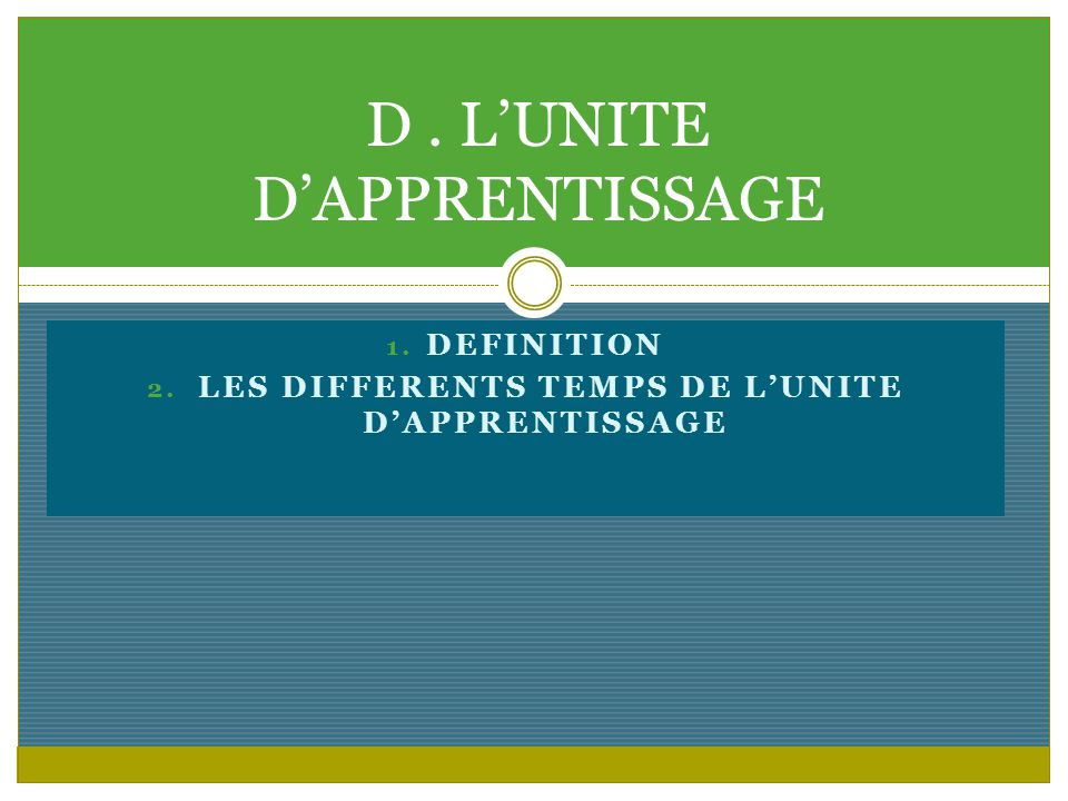 1. DEFINITION 2. LES DIFFERENTS TEMPS DE LUNITE DAPPRENTISSAGE D. LUNITE DAPPRENTISSAGE