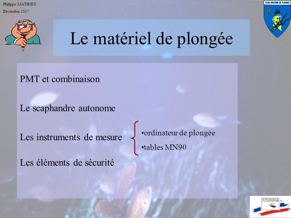 Le matériel de plongée Philippe MATHIEU Décembre 2007 PMT et combinaison Le scaphandre autonome Les instruments de mesure Les éléments de sécurité ordinateur de plongée tables MN90