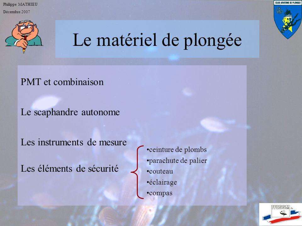 Le matériel de plongée Philippe MATHIEU Décembre 2007 PMT et combinaison Le scaphandre autonome Les instruments de mesure Les éléments de sécurité ceinture de plombs parachute de palier couteau éclairage compas