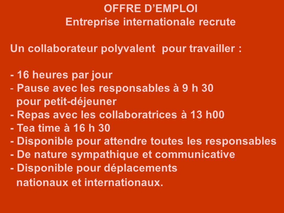 OFFRE DEMPLOI Entreprise internationale recrute Un collaborateur polyvalent pour travailler : - 16 heures par jour - Pause avec les responsables à 9 h