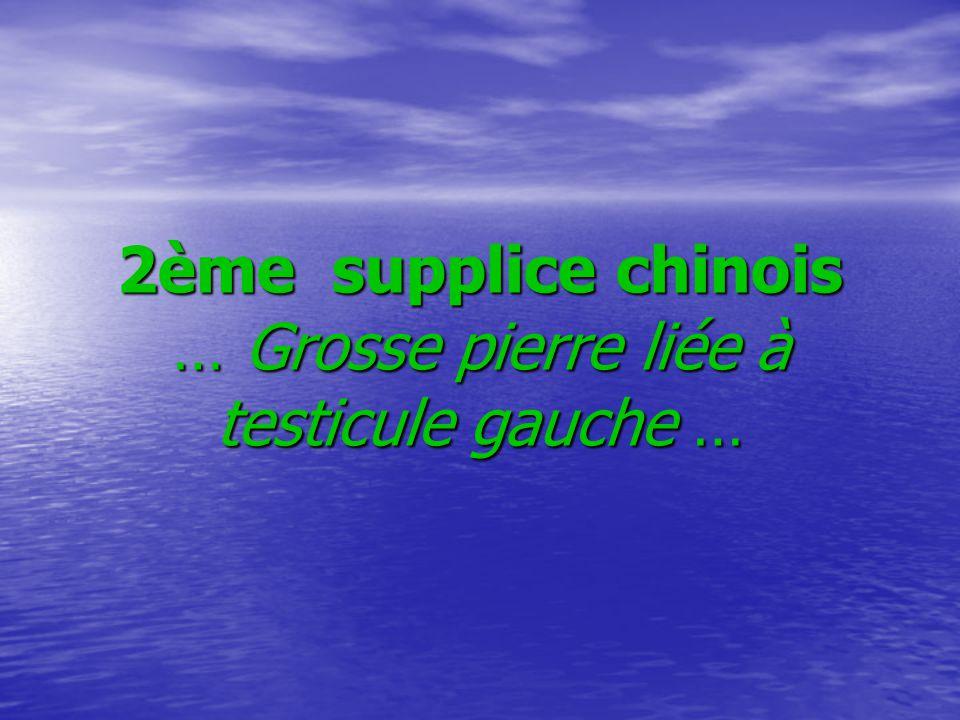 2ème supplice chinois … Grosse pierre liée à testicule gauche … 2ème supplice chinois … Grosse pierre liée à testicule gauche …