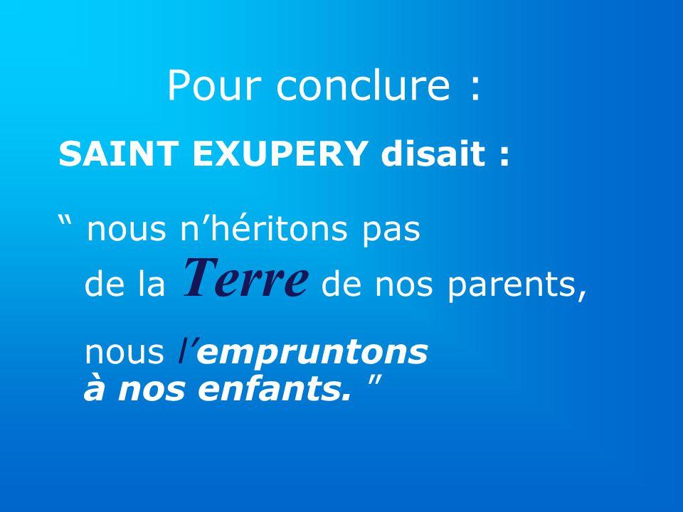 Pour conclure : SAINT EXUPERY disait : nous nhéritons pas de la Terre de nos parents, nous lempruntons à nos enfants.