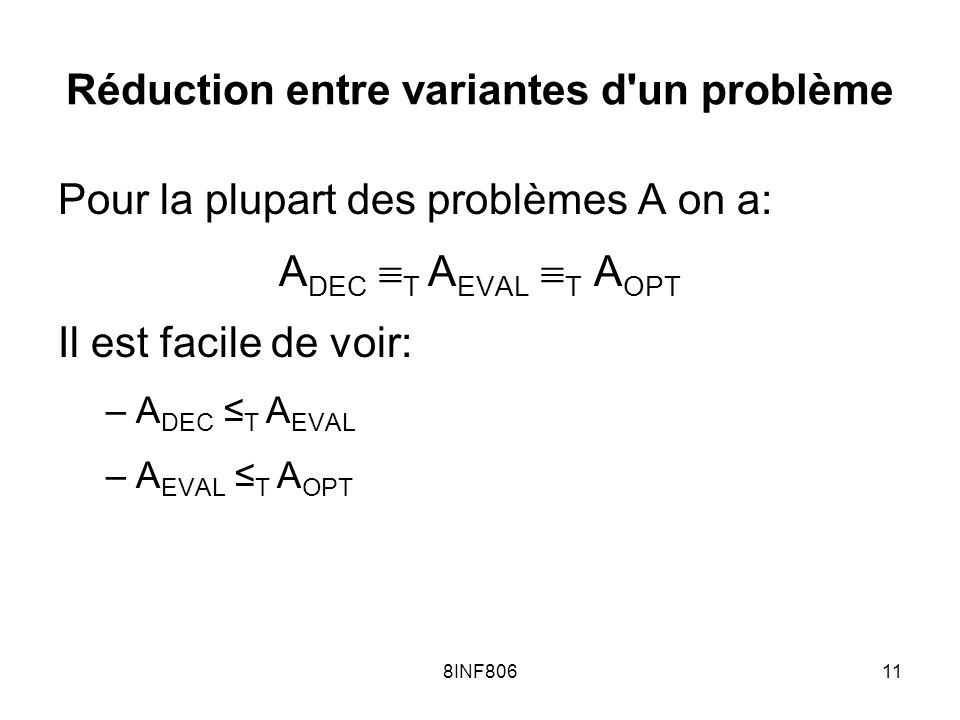 8INF80611 Réduction entre variantes d un problème Pour la plupart des problèmes A on a: A DEC T A EVAL T A OPT Il est facile de voir: –A DEC T A EVAL –A EVAL T A OPT