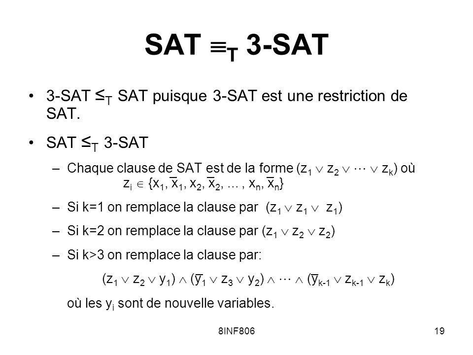 8INF80619 SAT T 3-SAT 3-SAT T SAT puisque 3-SAT est une restriction de SAT. SAT T 3-SAT –Chaque clause de SAT est de la forme (z 1 z 2 z k ) où z i {x
