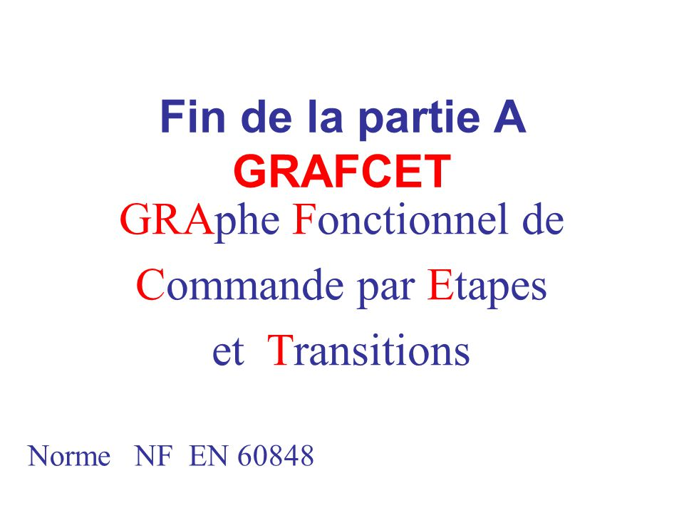 Fin de la partie A GRAFCET GRAphe Fonctionnel de Commande par Etapes et Transitions Norme NF EN 60848