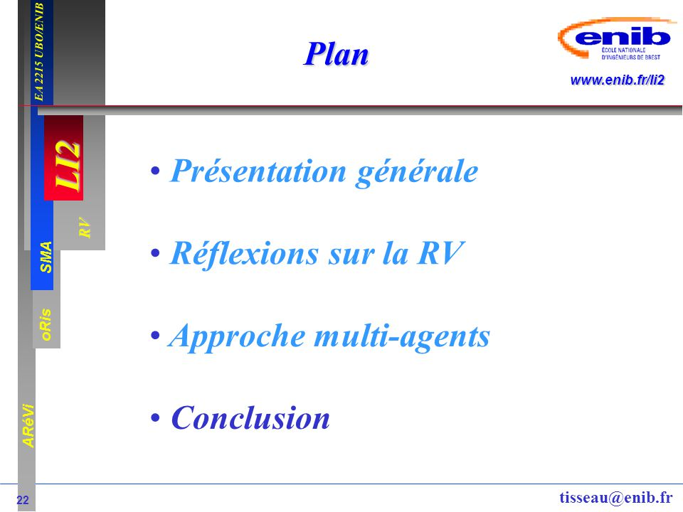 LI2 oRis ARéVi 22 RV SMA www.enib.fr/li2 EA 2215 UBO/ENIB tisseau@enib.fr Plan Présentation générale Réflexions sur la RV Approche multi-agents Conclu