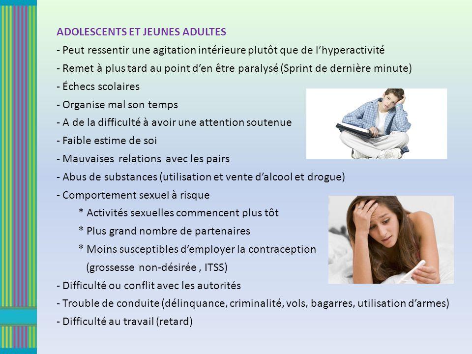 ADOLESCENTS ET JEUNES ADULTES - Peut ressentir une agitation intérieure plutôt que de lhyperactivité - Remet à plus tard au point den être paralysé (S