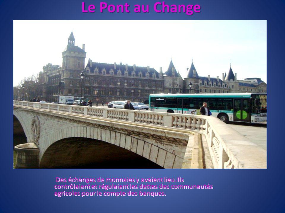 Le Pont au Change Des échanges de monnaies y avaient lieu. Ils contrôlaient et régulaient les dettes des communautés agricoles pour le compte des banq