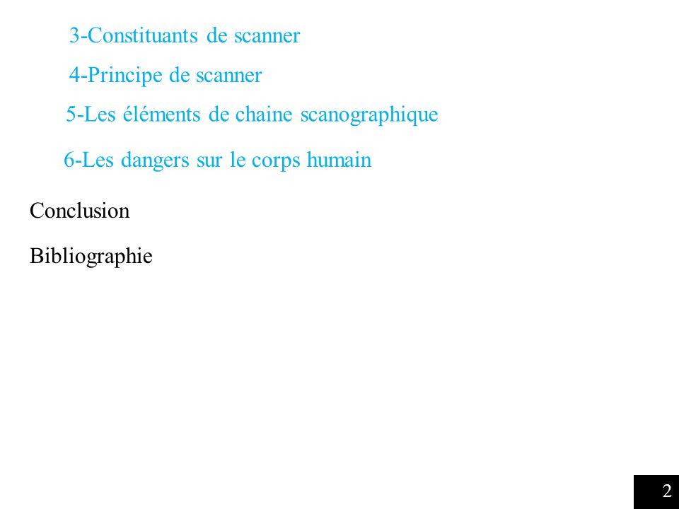 5-Les éléments de chaine scanographique 4-Principe de scanner 2 Conclusion 6-Les dangers sur le corps humain Bibliographie 3-Constituants de scanner