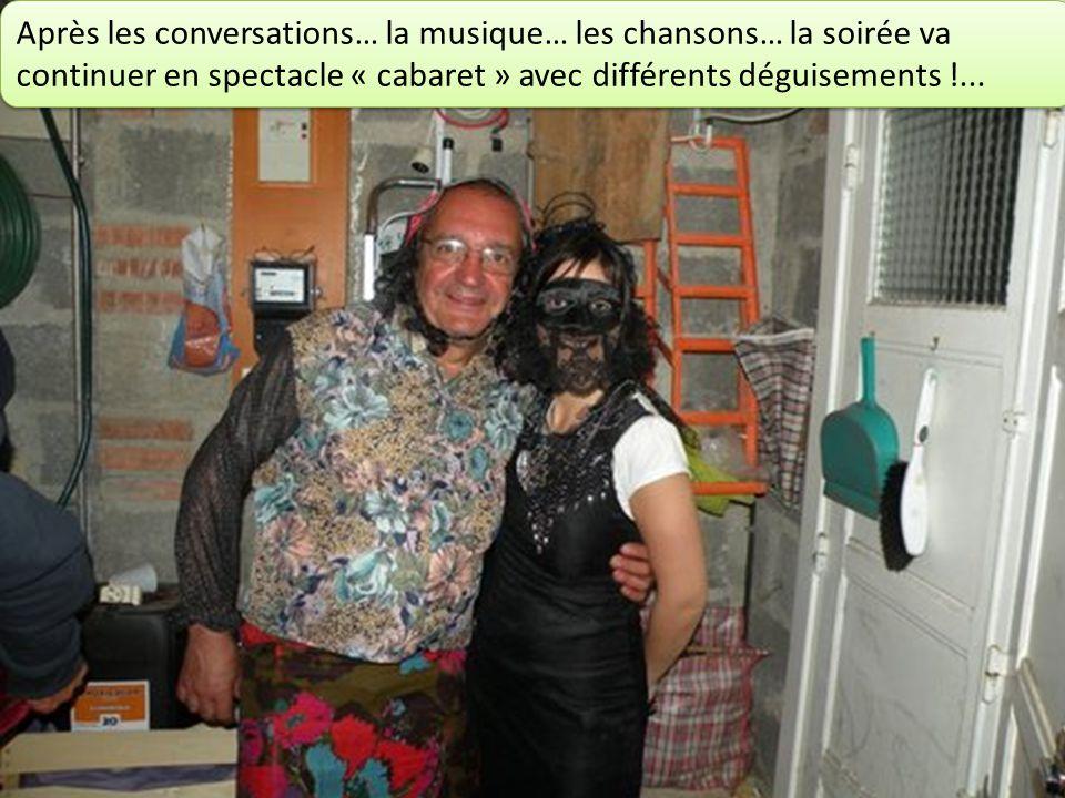 Après les conversations… la musique… les chansons… la soirée va continuer en spectacle « cabaret » avec différents déguisements !...
