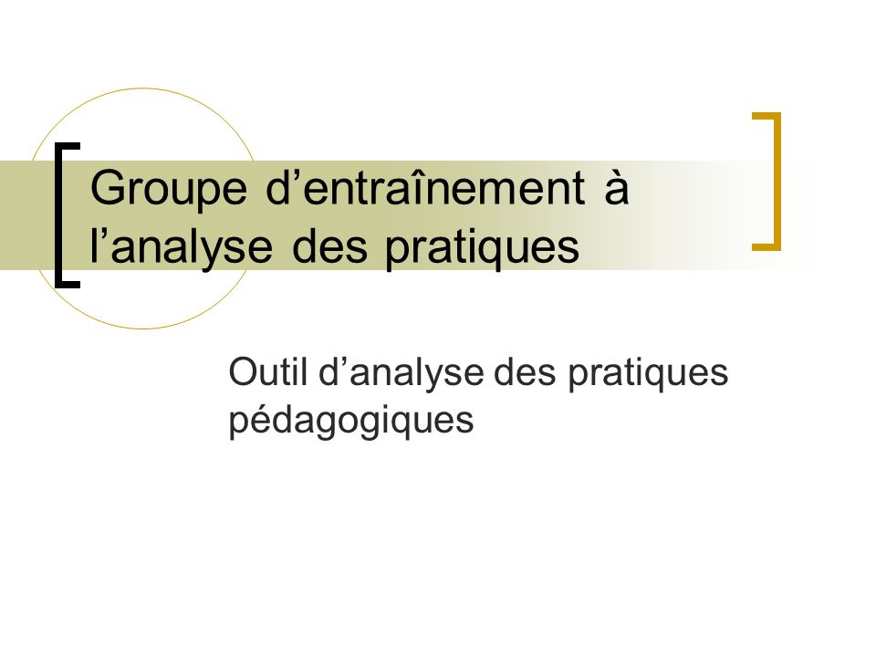 Groupe dentraînement à lanalyse des pratiques Outil danalyse des pratiques pédagogiques