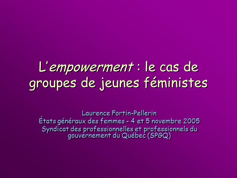 Lempowerment : le cas de groupes de jeunes féministes Laurence Fortin-Pellerin États généraux des femmes - 4 et 5 novembre 2005 Syndicat des professio