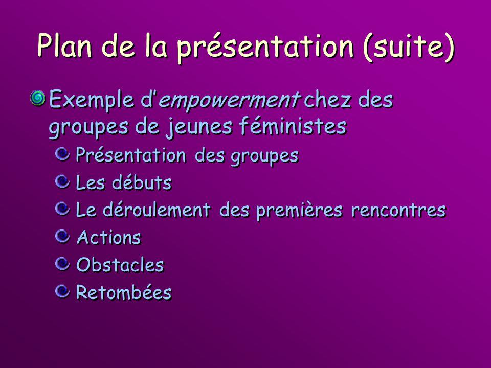 Plan de la présentation (suite) Exemple dempowerment chez des groupes de jeunes féministes Présentation des groupes Les débuts Le déroulement des prem
