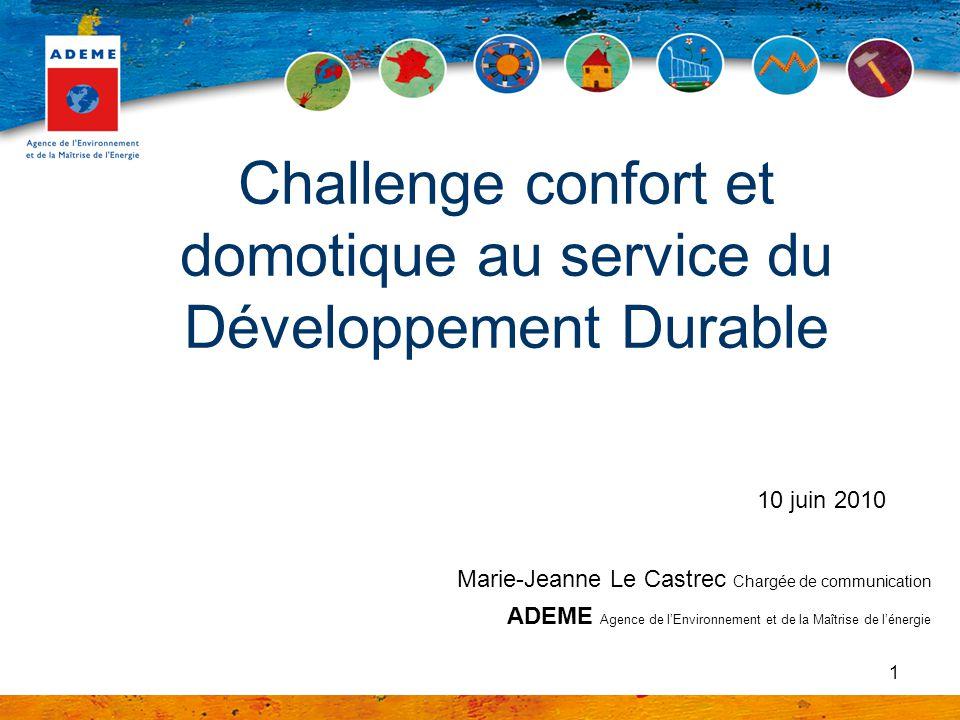 1 Challenge confort et domotique au service du Développement Durable 10 juin 2010 Marie-Jeanne Le Castrec Chargée de communication ADEME Agence de lEn