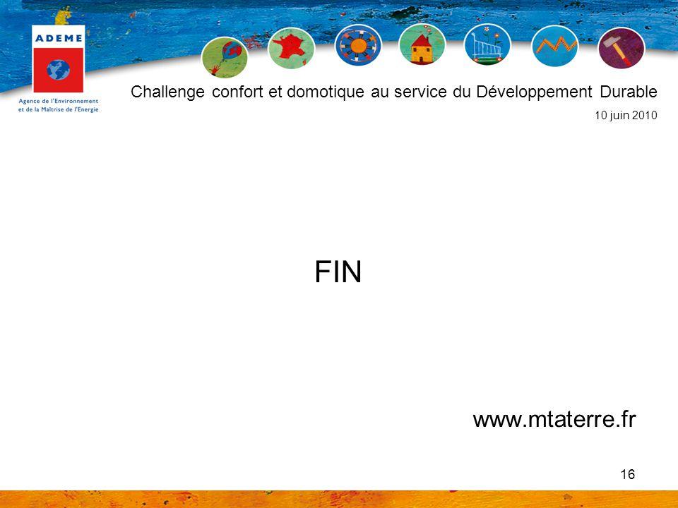 16 FIN www.mtaterre.fr Challenge confort et domotique au service du Développement Durable 10 juin 2010