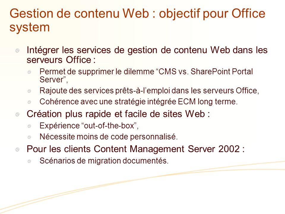 Gestion de contenu Web : objectif pour Office system Intégrer les services de gestion de contenu Web dans les serveurs Office : Permet de supprimer le dilemme CMS vs.
