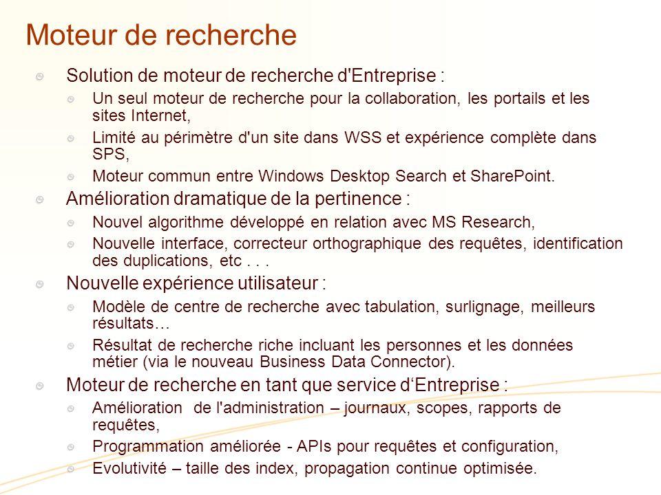 Moteur de recherche Solution de moteur de recherche d Entreprise : Un seul moteur de recherche pour la collaboration, les portails et les sites Internet, Limité au périmètre d un site dans WSS et expérience complète dans SPS, Moteur commun entre Windows Desktop Search et SharePoint.