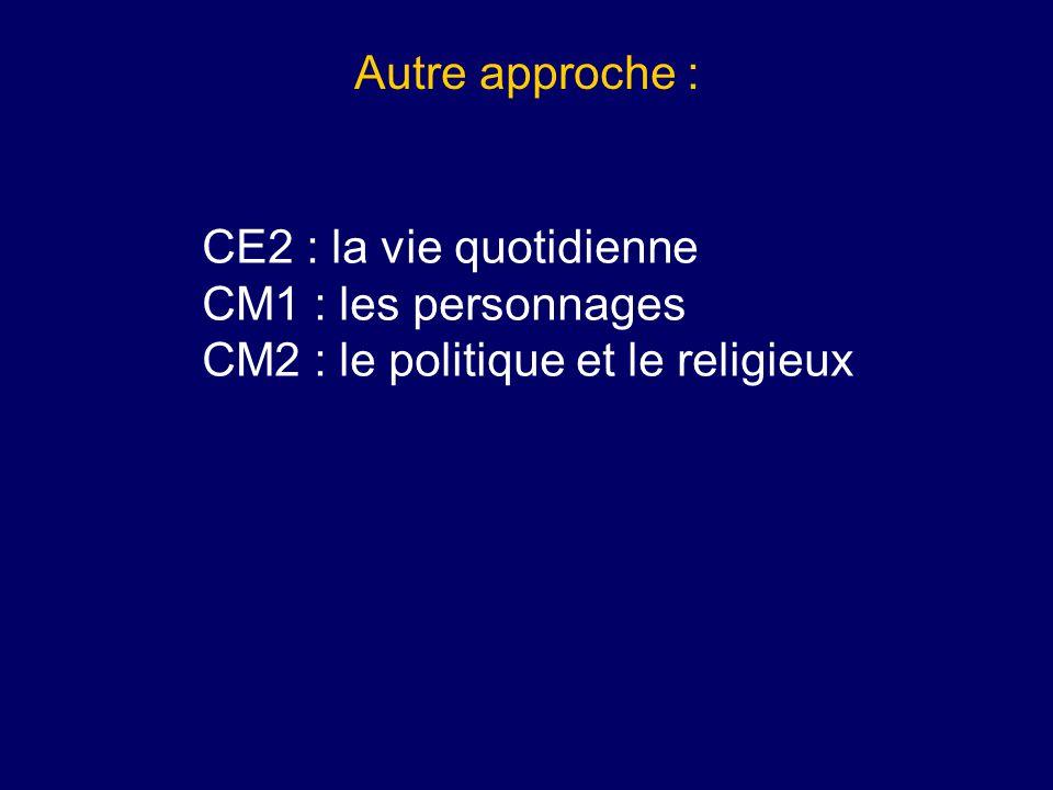 Autre approche : CE2 : la vie quotidienne CM1 : les personnages CM2 : le politique et le religieux