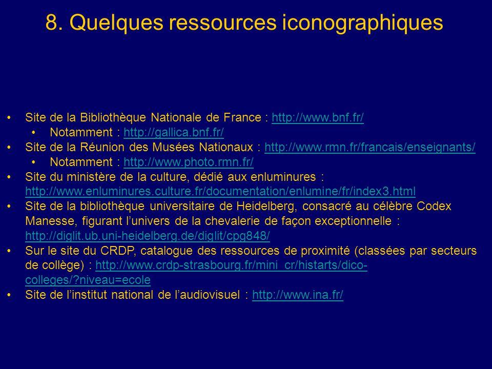 8. Quelques ressources iconographiques Site de la Bibliothèque Nationale de France : http://www.bnf.fr/http://www.bnf.fr/ Notamment : http://gallica.b