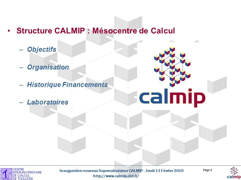 http://www.calmip.cict.fr/ Inauguration nouveau Supercalculateur CALMIP - Jeudi 11 Février 2010 Page 3 Le Groupement Scientifique CALMIP : Historique Fondé en 1994 par 17 Laboratoires de Recherche Publics de la Région Midi-Pyrénées Soutien du Ministère et des 5 établissements universitaires toulousains UPS, INP, INSA, UT1, UT2 Objectifs: Promotion du calcul scientifique haute performance Formation calcul parallèle, optimisation code Echange dexpérience (Journées Thématiques) Mise à disposition dun environnement de Calcul Scientifique performant Acquisition dun système de calcul performant, stable, « Facilement » exploitable par les chercheurs Organisation de lexploitation et du support aux utilisateurs
