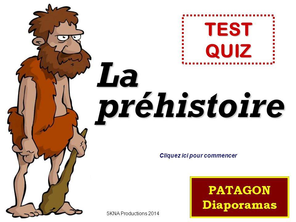 préhistoire La 5KNA Productions 2014 TEST QUIZ Cliquez ici pour commencer