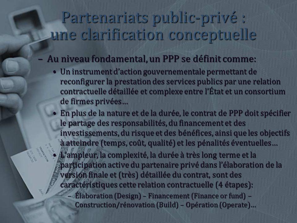 Partenariats public-privé : une clarification conceptuelle –Au niveau fondamental, un PPP se définit comme: Un instrument daction gouvernementale permettant de reconfigurer la prestation des services publics par une relation contractuelle détaillée et complexe entre lÉtat et un consortium de firmes privées…Un instrument daction gouvernementale permettant de reconfigurer la prestation des services publics par une relation contractuelle détaillée et complexe entre lÉtat et un consortium de firmes privées… En plus de la nature et de la durée, le contrat de PPP doit spécifier le partage des responsabilités, du financement et des investissements, du risque et des bénéfices, ainsi que les objectifs à atteindre (temps, coût, qualité) et les pénalités éventuelles…En plus de la nature et de la durée, le contrat de PPP doit spécifier le partage des responsabilités, du financement et des investissements, du risque et des bénéfices, ainsi que les objectifs à atteindre (temps, coût, qualité) et les pénalités éventuelles… Lampleur, la complexité, la durée à très long terme et la participation active du partenaire privé dans lélaboration de la version finale et (très) détaillée du contrat, sont des caractéristiques cette relation contractuelle (4 étapes):Lampleur, la complexité, la durée à très long terme et la participation active du partenaire privé dans lélaboration de la version finale et (très) détaillée du contrat, sont des caractéristiques cette relation contractuelle (4 étapes): –Élaboration (Design) – Financement (Finance or fund) – Construction/rénovation (Build) – Opération (Operate)…