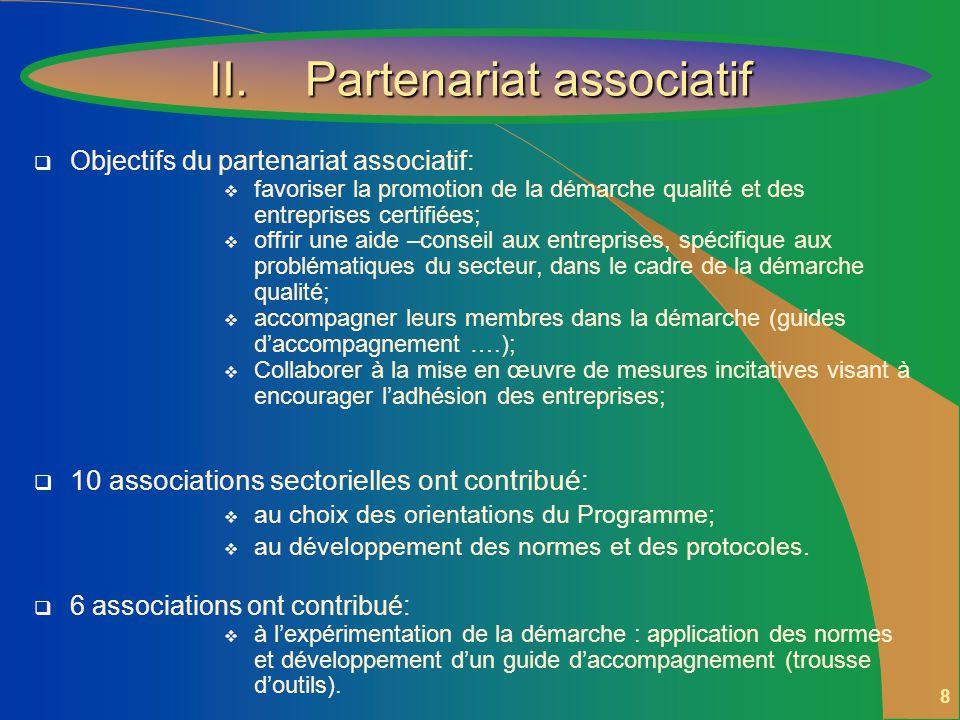 8 Objectifs du partenariat associatif: favoriser la promotion de la démarche qualité et des entreprises certifiées; offrir une aide –conseil aux entreprises, spécifique aux problématiques du secteur, dans le cadre de la démarche qualité; accompagner leurs membres dans la démarche (guides daccompagnement ….); Collaborer à la mise en œuvre de mesures incitatives visant à encourager ladhésion des entreprises; 10 associations sectorielles ont contribué: au choix des orientations du Programme; au développement des normes et des protocoles.