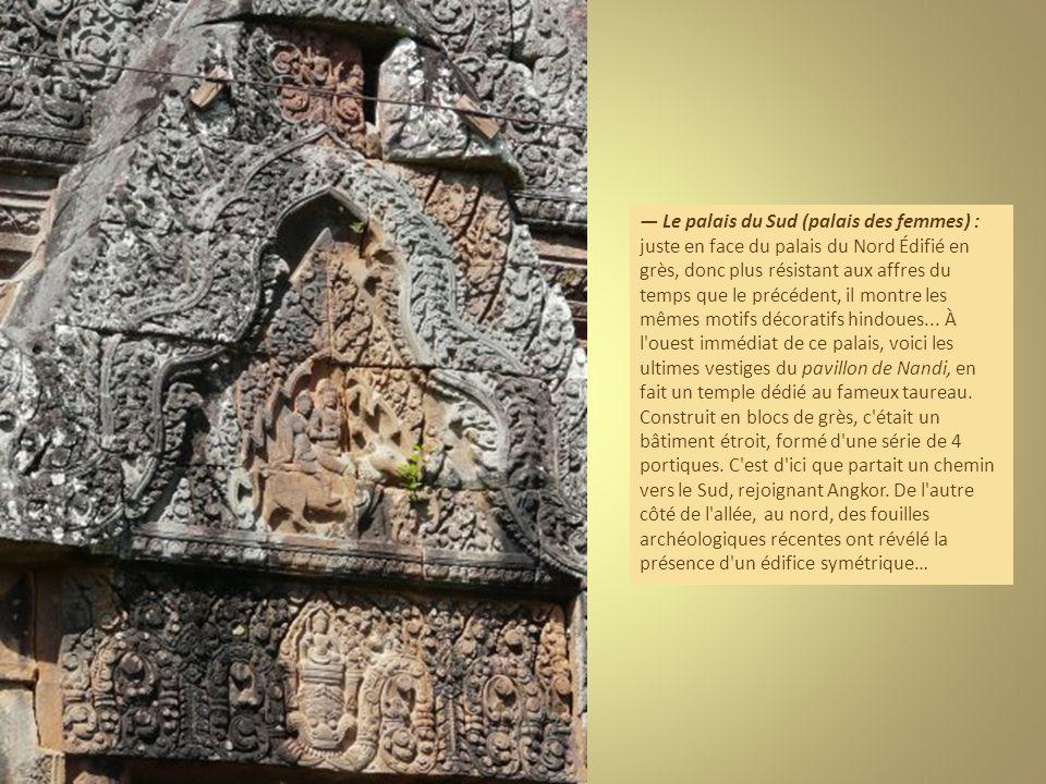 Le palais du Sud (palais des femmes) : juste en face du palais du Nord Édifié en grès, donc plus résistant aux affres du temps que le précédent, il montre les mêmes motifs décoratifs hindoues...