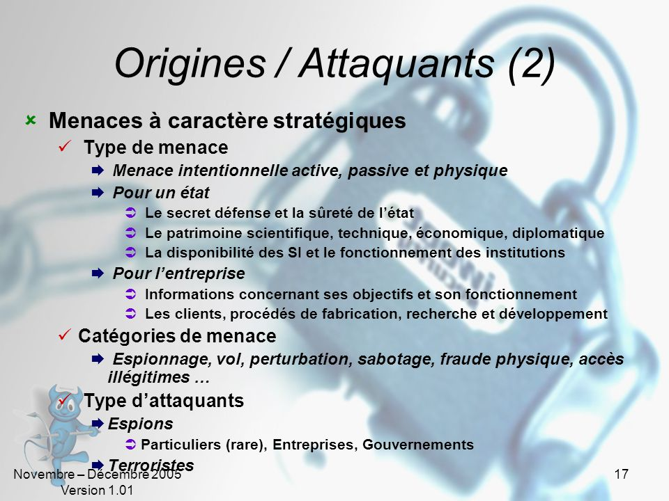 Novembre – Décembre 2005 Version 1.01 16 Origines / Attaquants (1) Accidents Type de menace Menaces accidentelles (cf. définition) Type dattaquants La