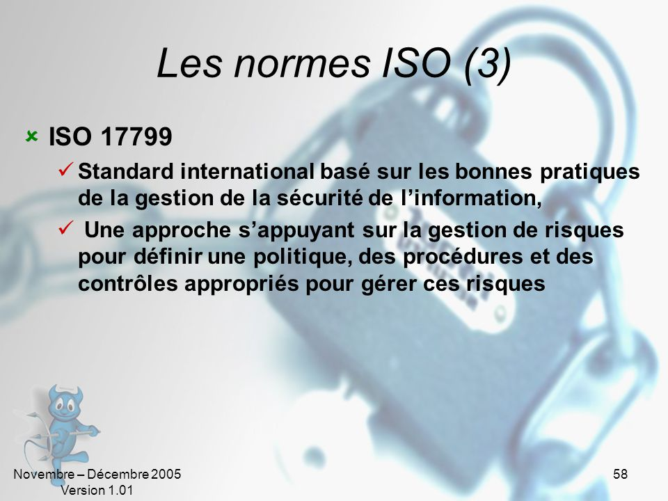 Novembre – Décembre 2005 Version 1.01 57 Les normes ISO (2). La norme ISO 13335. ISO TR 13335: Guidelines for the management of IT Security. Partie 1: